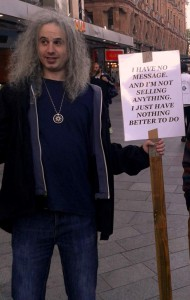 Saw this person standing in the middle of Leicester Square with his sign. Example of freedom of speech? Or an example of someone just living on security because it is available and he is too lazy to work?